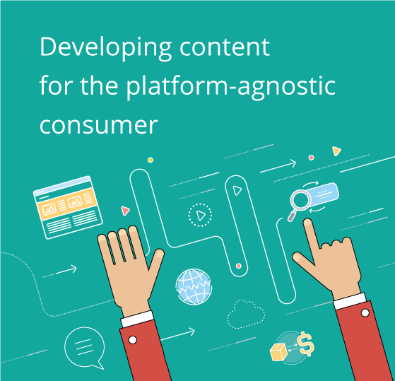 Developing content for the platform-agnostic consumer